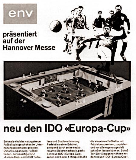 Werbung aus einem Fachmagazin für Automatenaufsteller aus dem Jahr 1968 -- env präsentiert auf der Hannover-Messe -- neu den IDO «Europa-Cup» -- Erstmals wird das naturgetreue Fußballspielgeschehen im Unterhaltungsautomaten geboten. Dynamik, Spannung, Fußballfieber - der neuartige IDO «Europa-Cup» vermittelt Turbulenz und Stadionstimmung. Perfekt in seiner Echtheit, erregend durch seine exakt-rasante Elektromechanik, packt der neue IDO «Europa-Cup». Jeden der 2 oder 4 Mitspieler, die die einzelnen Fußball mit Präzision abwehren, zuspielen und vor allem genau gezielt schießen lassen können. Schuß - Tor! Der Sieg gehört Ihnen mit dem neuen IDO «Europa-Cup».
