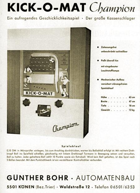 Werbung aus einem Fachmagazin für Automatenaufsteller aus dem Jahr 1967 -- Kick-o-Mat Champion -- Ein aufregendes Geschicklichkeitsspiel -- Der große Kassenschlager -- Abbildung des Gerätes, das nach dem Prinzip eines Bajazzo-Automaten funktioniert -- Zulassungsfrei unbeschränkt aufstellbar -- Paßt überall hin -- mit eingebauter Leuchstofflampe -- Mechanischer Aufbau versichert störungsfreien Spielablauf -- Höhe 63 cm, Breite 47 cm, Tiefe 18 cm, Gewicht 12 kg -- Spielablauf: 0,10 DM in Münzprüfer einlegen, bis zum Anschlag durchdrücken, warten, bis Ballabfall erfolgt ist. Mit rechtem Drehknopf Ball ins Spielfeld schießen, gleichzeitig mit linkem Drehknopf Tormann in Bewegung setzen und versuchen, Ball zu halten. Jeder gehaltene Ball zählt 10 Punkte sowie ein Extraball. Wird kein Ball gehalten, ist das Spiel nach 5 Bällen beendet. Mit dem Punktzählwerk ist ein verstellbarer Kontrollzähler verbunden. -- Günther Bohr -- Automatenbau -- 5501 Könen (Bez. Trier), Waldstraße 12, Telefon 0 65 01 / 63 53